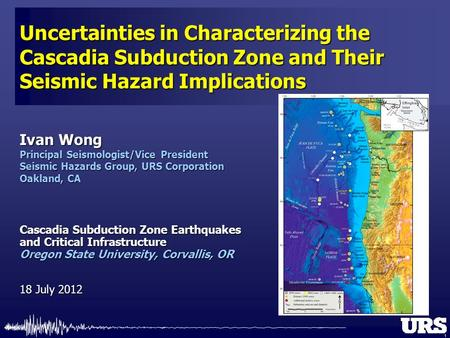 1 Ivan Wong Principal Seismologist/Vice President Seismic Hazards Group, URS Corporation Oakland, CA Uncertainties in Characterizing the Cascadia Subduction.