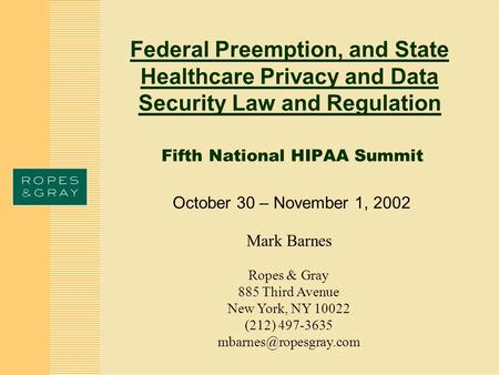 Federal Preemption, and State Healthcare Privacy and Data Security Law and Regulation Fifth National HIPAA Summit October 30 – November 1, 2002 Mark Barnes.