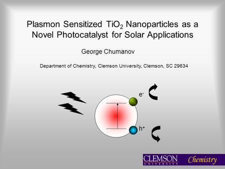 Plasmon Sensitized TiO 2 Nanoparticles as a Novel Photocatalyst for Solar Applications George Chumanov Department of Chemistry, Clemson University, Clemson,