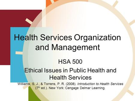 Health Services Organization and Management HSA 500 Ethical Issues in Public Health and Health Services Williams, S. J., & Torrens, P. R. (2008). Introduction.