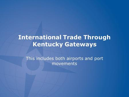 International Trade Through Kentucky Gateways This includes both airports and port movements.