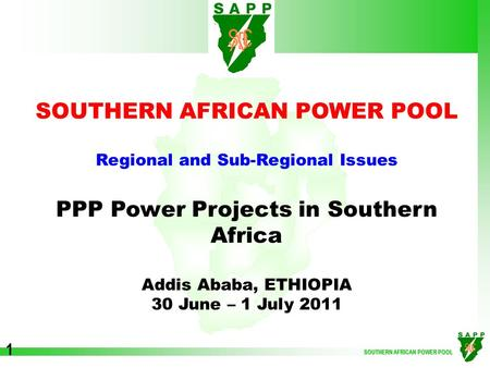 SOUTHERN AFRICAN POWER POOL 1 Regional and Sub-Regional Issues PPP Power Projects in Southern Africa Addis Ababa, ETHIOPIA 30 June – 1 July 2011.