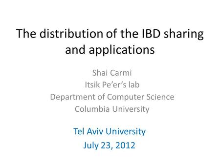The distribution of the IBD sharing and applications Tel Aviv University July 23, 2012 Shai Carmi Itsik Pe'er's lab Department of Computer Science Columbia.