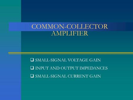COMMON-COLLECTOR AMPLIFIER  SMALL-SIGNAL VOLTAGE GAIN  INPUT AND OUTPUT IMPEDANCES  SMALL-SIGNAL CURRENT GAIN.