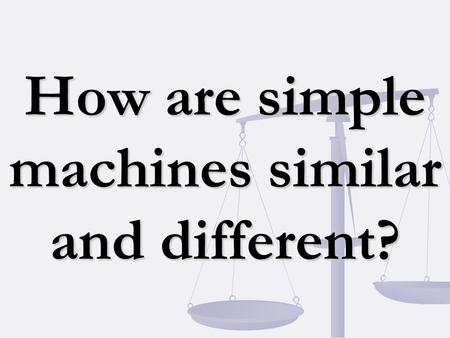 How are simple machines similar and different?. Simple Machine A machine that does work with only one movement. Compound Machine A machine made up of.