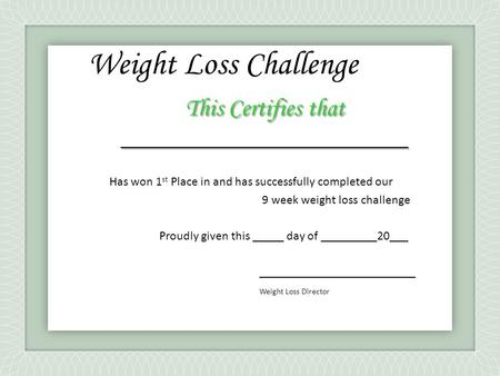 This Certifies that _______________________ Has won 1 st Place in and has successfully completed our 9 week weight loss challenge Proudly given this _____.