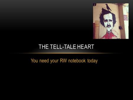 You need your RW notebook today THE TELL-TALE HEART.