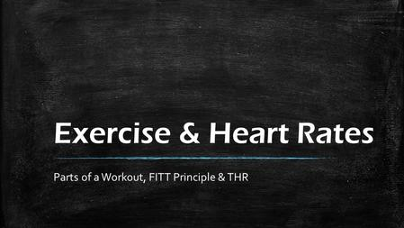 Exercise & Heart Rates Parts of a Workout, FITT Principle & THR.