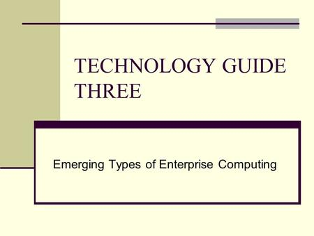 TECHNOLOGY GUIDE THREE Emerging Types of Enterprise Computing.