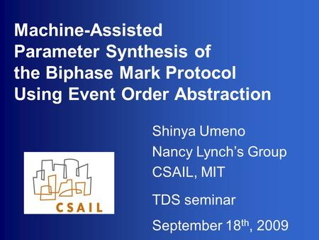 Shinya Umeno Nancy Lynch's Group CSAIL, MIT TDS seminar September 18 th, 2009 Machine-Assisted Parameter Synthesis of the Biphase Mark Protocol Using Event.