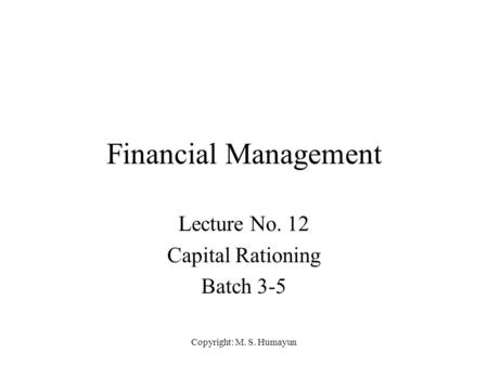 Copyright: M. S. Humayun Financial Management Lecture No. 12 Capital Rationing Batch 3-5.