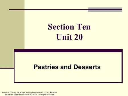 American Culinary Federation: Baking Fundamentals © 2007 Pearson Education. Upper Saddle River, NJ 07458. All Rights Reserved Section Ten Unit 20 Pastries.