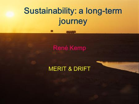 Sustainability: a long-term journey René Kemp MERIT & DRIFT.