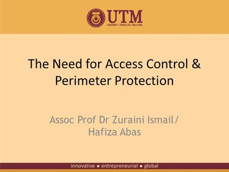 The Need for Access Control & Perimeter Protection Assoc Prof Dr Zuraini Ismail/ Hafiza Abas.