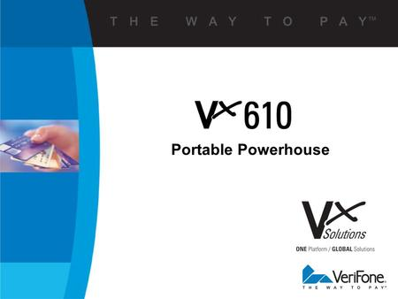 Portable Powerhouse. 2 V Verix V x Building On the Platform You Know Verix is Foundation for V x Solutions  To know one is to know them all  Complete.