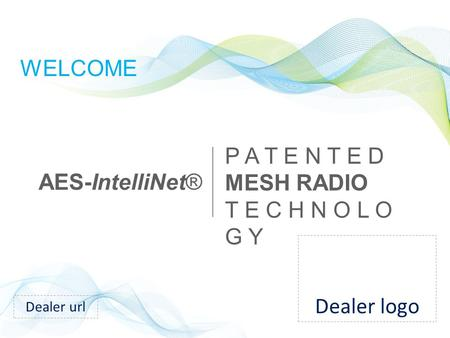 WELCOME AES-IntelliNet® P A T E N T E D MESH RADIO T E C H N O L O G Y Dealer url Dealer logo.