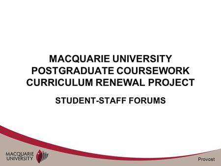 Provost MACQUARIE UNIVERSITY POSTGRADUATE COURSEWORK CURRICULUM RENEWAL PROJECT STUDENT-STAFF FORUMS.