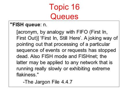 Topic 16 Queues FISH queue: n. [acronym, by analogy with FIFO (First In, First Out)] 'First In, Still Here'. A joking way of pointing out that processing.