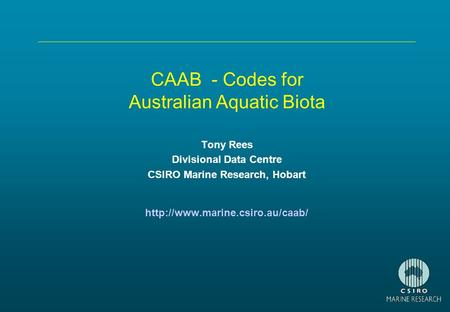 CAAB - Codes for Australian Aquatic Biota Tony Rees Divisional Data Centre CSIRO Marine Research, Hobart