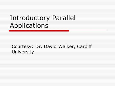 Introductory Parallel Applications Courtesy: Dr. David Walker, Cardiff University.
