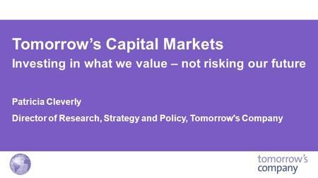 Tomorrow's Capital Markets Investing in what we value – not risking our future Patricia Cleverly Director of Research, Strategy and Policy, Tomorrow's.
