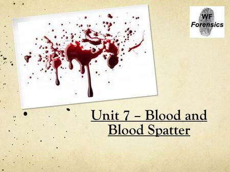 Unit 7 – Blood and Blood Spatter. Blood Structure and Types.