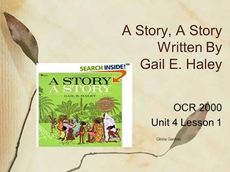 A Story, A Story Written By Gail E. Haley OCR 2000 Unit 4 Lesson 1 Gloria Garibay.