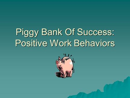 Piggy Bank Of Success: Positive Work Behaviors. Check your balance  1. Your number one goal at work is to:  A. make friends.  B. please your boss.