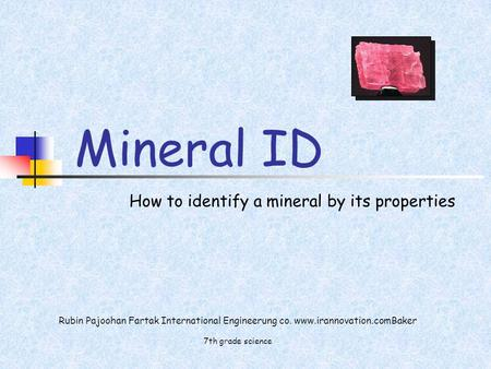Rubin Pajoohan Fartak International Engineerung co. www.irannovation.comBaker 7th grade science Mineral ID How to identify a mineral by its properties.