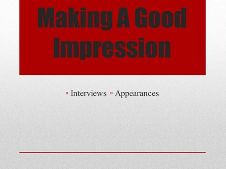 Making A Good Impression ▫ Interviews ▫ Appearances.