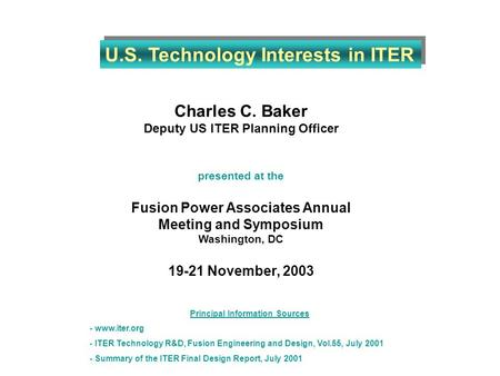 Charles C. Baker Deputy US ITER Planning Officer presented at the Fusion Power Associates Annual Meeting and Symposium Washington, DC 19-21 November, 2003.