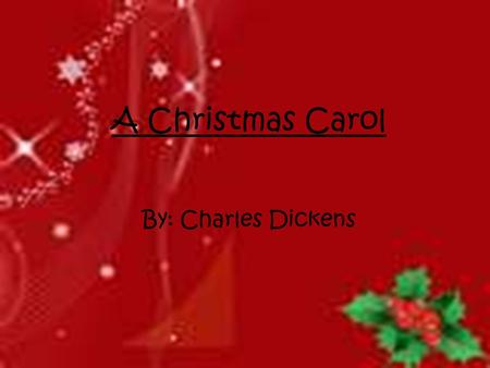 A Christmas Carol By: Charles Dickens.