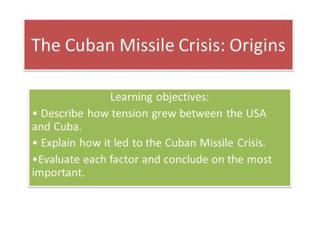 The Cuban Missile Crisis: Origins Learning objectives: Describe how tension grew between the USA and Cuba. Explain how it led to the Cuban Missile Crisis.