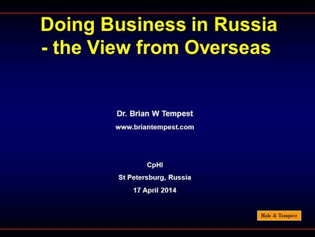 Hale & Tempest Doing Business in Russia - the View from Overseas Dr. Brian W Tempest www.briantempest.com CpHI St Petersburg, Russia 17 April 2014.