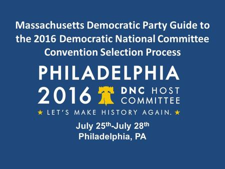 Massachusetts Democratic Party Guide to the 2016 Democratic National Committee Convention Selection Process July 25 th -July 28 th Philadelphia, PA.