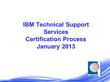 IBM Technical Support Services Certification Process January 2013.
