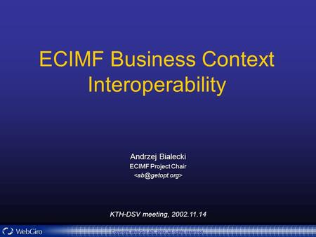 KTH-DSV meeting, 2002.11.14 Copyright WebGiro AB, 2002. All rights reserved. ECIMF Business Context Interoperability Andrzej Bialecki ECIMF Project Chair.