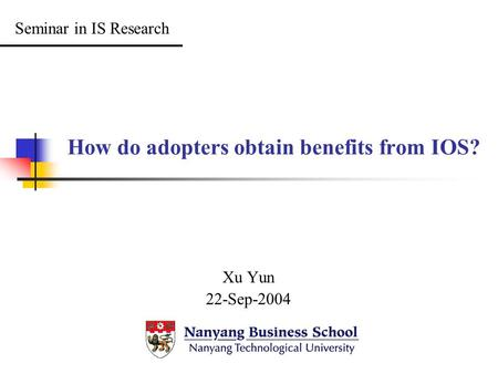 How do adopters obtain benefits from IOS? Xu Yun 22-Sep-2004 Seminar in IS Research.