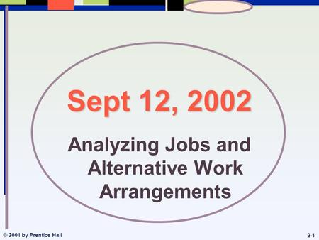 © 2001 by Prentice Hall 2-1 Sept 12, 2002 Analyzing Jobs and Alternative Work Arrangements.