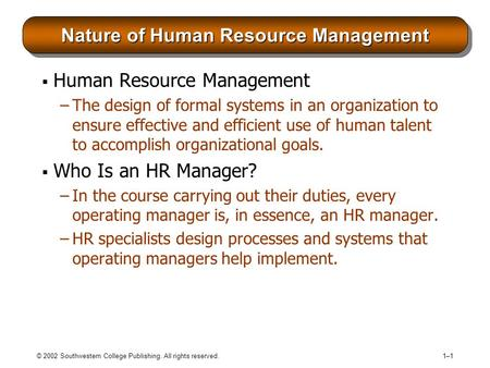 © 2002 Southwestern College Publishing. All rights reserved. 1–11–1 Nature of Human Resource Management  Human Resource Management –The design of formal.