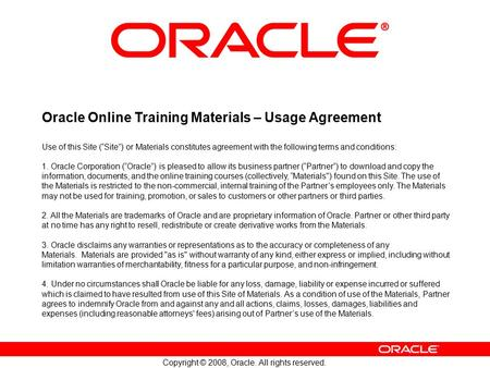 "Copyright © 2008, <strong>Oracle</strong>. All rights reserved. <strong>Oracle</strong> Online Training <strong>Materials</strong> – Usage Agreement Use of this Site (""Site"") or <strong>Materials</strong> constitutes agreement."