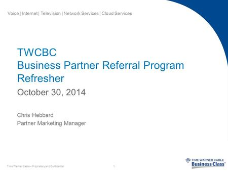 Voice | Internet | Television | Network Services | Cloud Services TWCBC Business Partner Referral Program Refresher October 30, 2014 Chris Hebbard Partner.