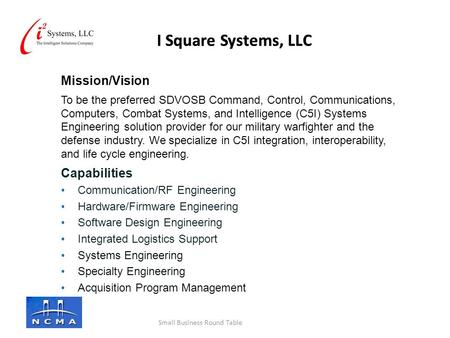 I Square Systems, LLC Mission/Vision To be the preferred SDVOSB Command, Control, Communications, Computers, Combat Systems, and Intelligence (C5I) Systems.