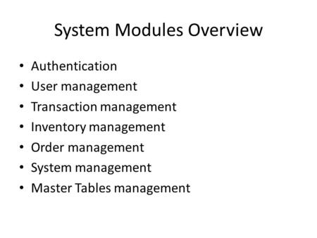 System Modules Overview Authentication User management Transaction management Inventory management Order management System management Master Tables management.