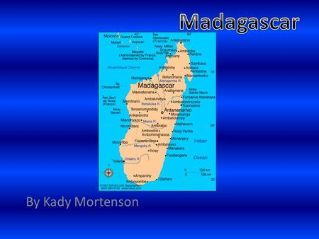By Kady Mortenson. Geography Madagascar is in the middle of the Indian Ocean. It's the fourth largest island and its 2 times the size of Arizona. The.