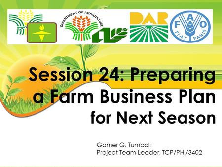 Session 24: Preparing a Farm Business Plan for Next Season Gomer G. Tumbali Project Team Leader, TCP/PHI/3402.