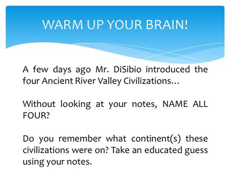 WARM UP YOUR BRAIN! A few days ago Mr. DiSibio introduced the four Ancient River Valley Civilizations… Without looking at your notes, NAME ALL FOUR? Do.