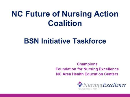 NC Future of Nursing Action Coalition BSN Initiative Taskforce Champions Foundation for Nursing Excellence NC Area Health Education Centers.