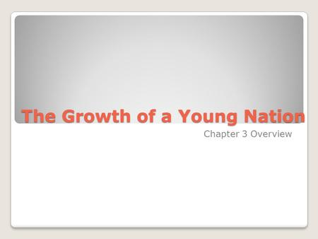 The Growth of a Young Nation Chapter 3 Overview.