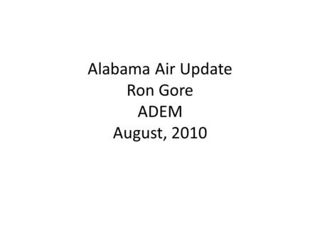 "Alabama Air Update Ron Gore ADEM August, 2010. Topics ""Re-Visit"" and ""Un-do"" Everything Tightening of Air Quality Standards GHG's MACT's State Issues."
